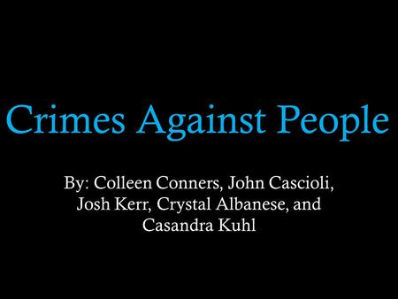 Crimes Against People By: Colleen Conners, John Cascioli, Josh Kerr, Crystal Albanese, and Casandra Kuhl.