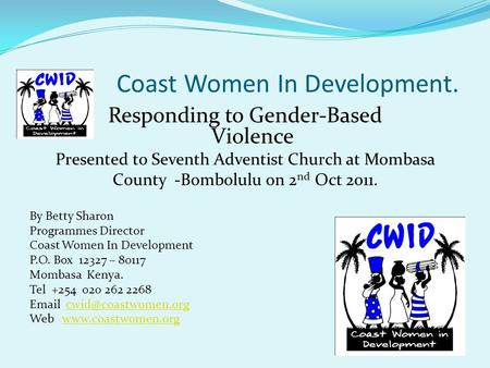 Coast Women In Development. Responding to Gender-Based Violence Presented to Seventh Adventist Church at Mombasa County -Bombolulu on 2 nd Oct 2011. By.