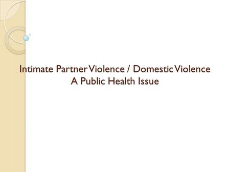 Intimate Partner Violence / Domestic Violence A Public Health Issue.