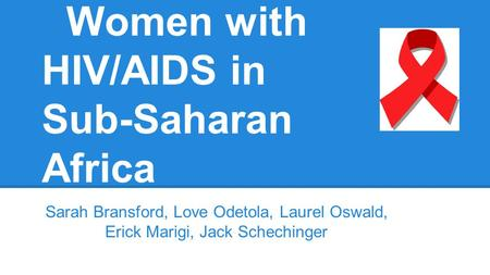 Women with HIV/AIDS in Sub-Saharan Africa Sarah Bransford, Love Odetola, Laurel Oswald, Erick Marigi, Jack Schechinger.