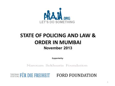 STATE OF POLICING AND LAW & ORDER IN MUMBAI November 2013 Supported by FORD FOUNDATION 1.