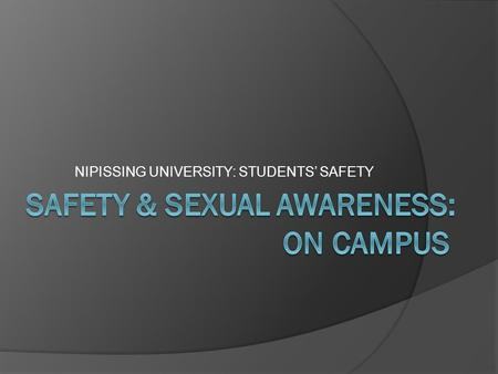 NIPISSING UNIVERSITY: STUDENTS' SAFETY. What is Sexual Assault?  Nipissing University is a safe place, however …  Fact: It does happen!  What I have.