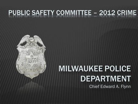 MILWAUKEE POLICE DEPARTMENT Chief Edward A. Flynn MILWAUKEE POLICE DEPARTMENT Chief Edward A. Flynn.