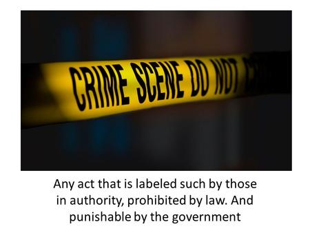 Any act that is labeled such by those in authority, prohibited by law. And punishable by the government.