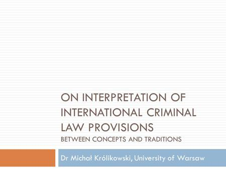 ON INTERPRETATION OF INTERNATIONAL CRIMINAL LAW PROVISIONS BETWEEN CONCEPTS AND TRADITIONS Dr Michał Królikowski, University of Warsaw.