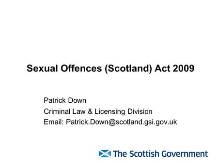 Sexual Offences (Scotland) Act 2009 Patrick Down Criminal Law & Licensing Division