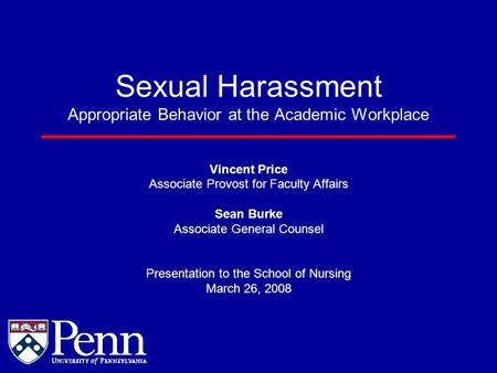 Sexual Harassment Appropriate Behavior at the Academic Workplace Vincent Price Associate Provost for Faculty Affairs Sean Burke Associate General Counsel.