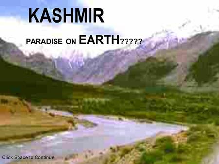 KASHMIR PARADISE ON EARTH ????? Click Space to Continue.