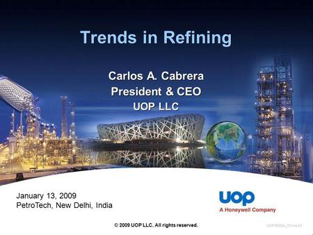 Trends in Refining Carlos A. Cabrera President & CEO UOP LLC Carlos A. Cabrera President & CEO UOP LLC © 2009 UOP LLC. All rights reserved. UOP 5033A_China-01.