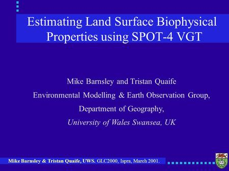 Mike Barnsley & Tristan Quaife, UWS. GLC2000, Ispra, March 2001. Estimating Land Surface Biophysical Properties using SPOT-4 VGT Mike Barnsley and Tristan.