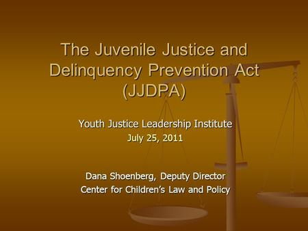 The Juvenile Justice and Delinquency Prevention Act (JJDPA) Youth Justice Leadership Institute July 25, 2011 Dana Shoenberg, Deputy Director Center for.
