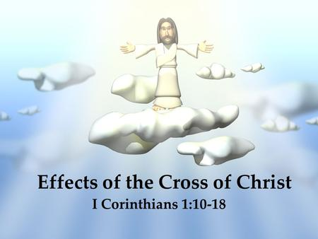 Effects of the Cross of Christ I Corinthians 1:10-18.