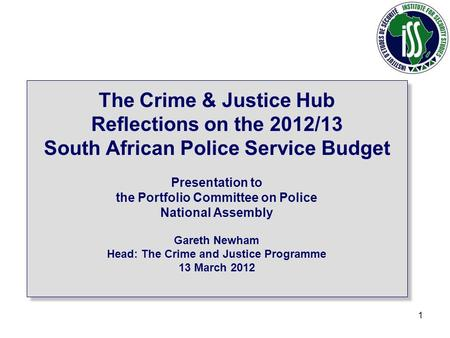 1 The Crime & Justice Hub Reflections on the 2012/13 South African Police Service Budget Presentation to the Portfolio Committee on Police National Assembly.