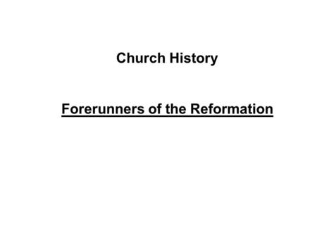 Church History Forerunners of the Reformation. Apostolic Church Apostolic Fathers Church Councils Church History Ca. 30AD590 AD1517 AD Golden Age of Church.