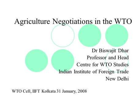 Agriculture Negotiations in the WTO Dr Biswajit Dhar Professor and Head Centre for WTO Studies Indian Institute of Foreign Trade New Delhi WTO Cell, IIFT.
