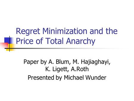Regret Minimization and the Price of Total Anarchy Paper by A. Blum, M. Hajiaghayi, K. Ligett, A.Roth Presented by Michael Wunder.