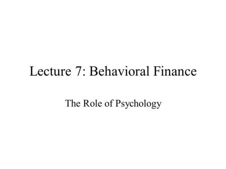 Lecture 7: Behavioral Finance The Role of Psychology.