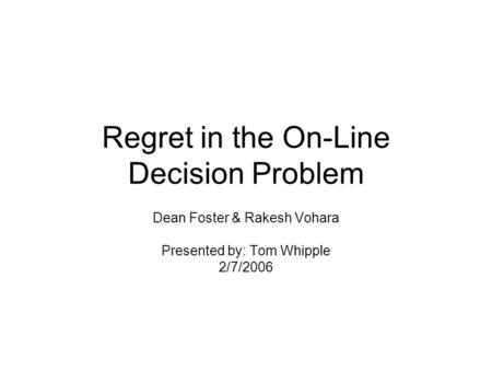 Regret in the On-Line Decision Problem Dean Foster & Rakesh Vohara Presented by: Tom Whipple 2/7/2006.