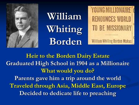 William Whiting Borden Heir to the Borden Dairy Estate Graduated High School in 1904 as a Millionaire What would you do? Parents gave him a trip around.