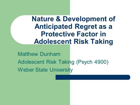 Nature & Development of Anticipated Regret as a Protective Factor in Adolescent Risk Taking Matthew Dunham Adolescent Risk Taking (Psych 4900) Weber State.