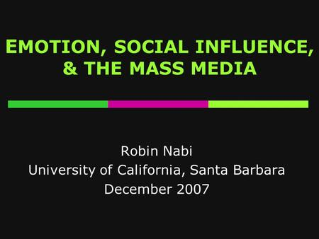 E MOTION, SOCIAL INFLUENCE, & THE MASS MEDIA Robin Nabi University of California, Santa Barbara December 2007.