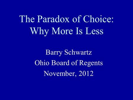 The Paradox of Choice: Why More Is Less Barry Schwartz Ohio Board of Regents November, 2012.
