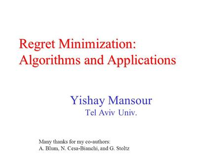 Regret Minimization: Algorithms and Applications Yishay Mansour Tel Aviv Univ. Many thanks for my co-authors: A. Blum, N. Cesa-Bianchi, and G. Stoltz.