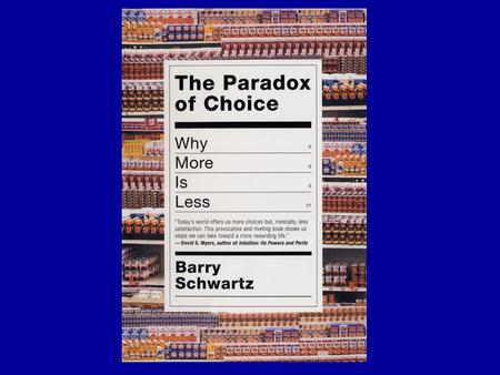 THE PARADOX OF CHOICE Barry Schwartz Collaborators Andrew Ward Sonja Lyubomirsky Katherine White Darrin Lehman John Monterosso Jane Gillham Jamin Halberstadt.