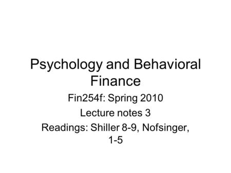 Psychology and Behavioral Finance Fin254f: Spring 2010 Lecture notes 3 Readings: Shiller 8-9, Nofsinger, 1-5.