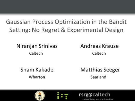 Gaussian Process Optimization in the Bandit Setting: No Regret & Experimental Design Niranjan Srinivas Andreas Krause Caltech Sham Kakade Matthias Seeger.
