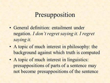 Presupposition General definition: entailment under negation. I don't regret saying it. I regret saying it. A topic of much interest in philosophy: the.