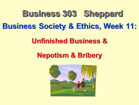 Business 303 Sheppard Business Society & Ethics, Week 11: Unfinished Business & Nepotism & Bribery Business Society & Ethics, Week 11: Unfinished Business.