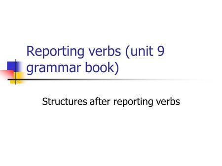 Reporting verbs (unit 9 grammar book) Structures after reporting verbs.