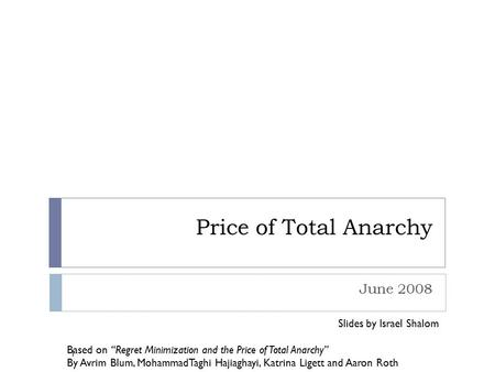 "Price of Total Anarchy June 2008 Slides by Israel Shalom Based on ""Regret Minimization and the Price of Total Anarchy"" By Avrim Blum, MohammadTaghi Hajiaghayi,"