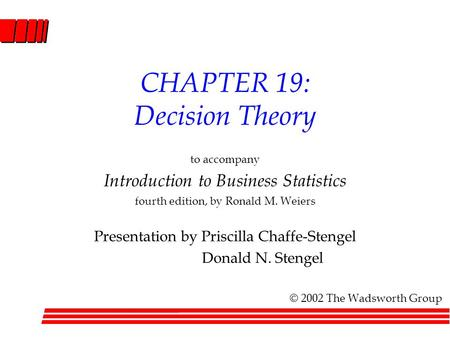 CHAPTER 19: Decision Theory to accompany Introduction to Business Statistics fourth edition, by Ronald M. Weiers Presentation by Priscilla Chaffe-Stengel.