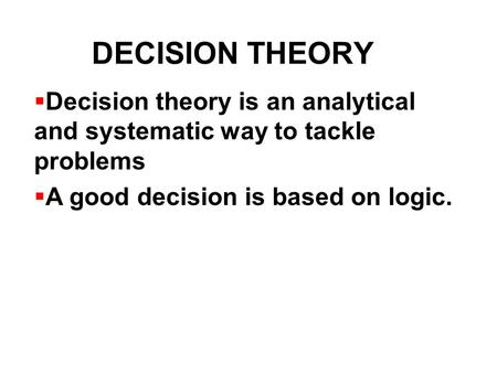 DECISION THEORY Decision theory is an analytical and systematic way to tackle problems A good decision is based on logic.