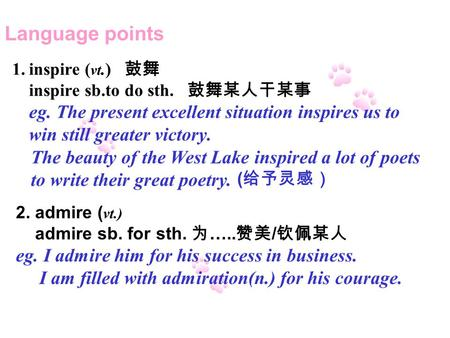 The beauty of the West Lake inspired a lot of poets to write their great poetry. ( 给予灵感) 2. admire ( vt.) admire sb. for sth. 为 ….. 赞美 / 钦佩某人 eg. I admire.