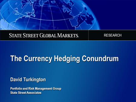 The Currency Hedging Conundrum David Turkington Portfolio and Risk Management Group State Street Associates The Currency Hedging Conundrum David Turkington.