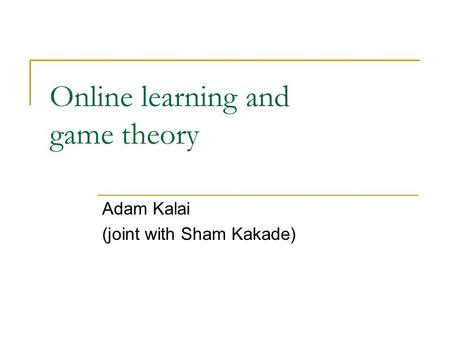 Online learning and game theory Adam Kalai (joint with Sham Kakade)