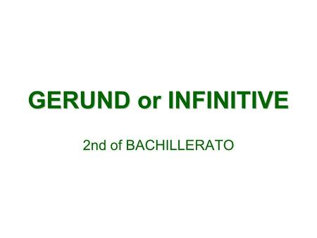 GERUND or INFINITIVE 2nd of BACHILLERATO. GERUND DEFINITION: THE GERUND IS THE ENGLISH FORM USED AS A NOUN USES: 1.AS A SUBJECT TO TALK ABOUT GENERAL.