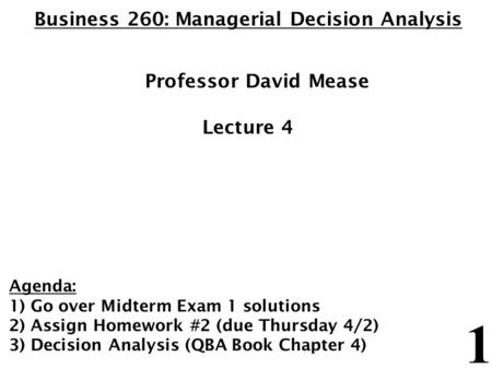 1 Business 260: Managerial Decision Analysis Professor David Mease Lecture 4 Agenda: 1) Go over Midterm Exam 1 solutions 2) Assign Homework #2 (due Thursday.