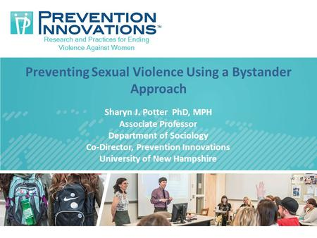 Preventing Sexual Violence Using a Bystander Approach Sharyn J. Potter PhD, MPH Associate Professor Department of Sociology Co-Director, Prevention Innovations.