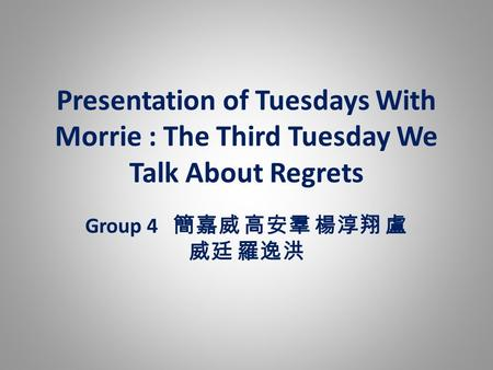 Presentation of Tuesdays With Morrie : The Third Tuesday We Talk About Regrets Group 4 簡嘉威 高安羣 楊淳翔 盧 威廷 羅逸洪.