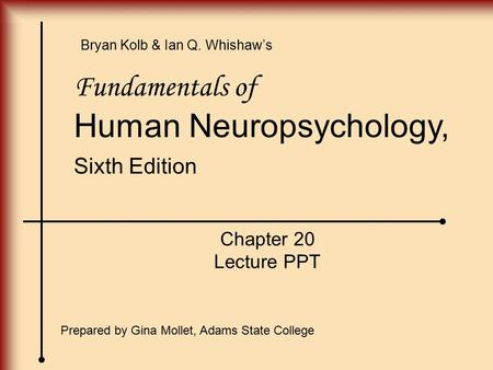 Fundamentals of Human Neuropsychology, Sixth Edition Chapter 20 Lecture PPT Prepared by Gina Mollet, Adams State College Bryan Kolb & Ian Q. Whishaw's.