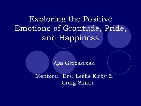 Exploring the Positive Emotions of Gratitude, Pride, and Happiness Aga Grzeszczak Mentors: Drs. Leslie Kirby & Craig Smith.