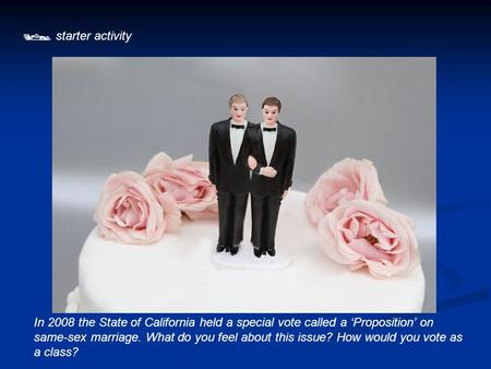  starter activity In 2008 the State of California held a special vote called a 'Proposition' on same-sex marriage. What do you feel about this issue?