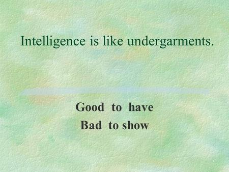 Intelligence is like undergarments. Good to have Bad to show.