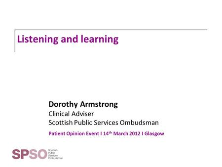 Listening and learning Dorothy Armstrong Clinical Adviser Scottish Public Services Ombudsman Patient Opinion Event I 14 th March 2012 I Glasgow.