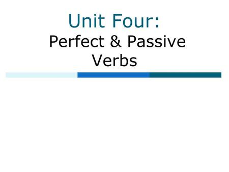 Unit Four: Perfect & Passive Verbs. Table of Contents  Unit 1: Parts of Speech  Unit 2: Phrases, Clauses, and Sentence Structure  Unit 3: Simple &