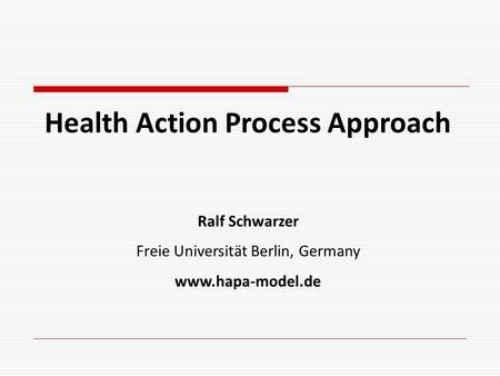 Health Action Process Approach Ralf Schwarzer Freie Universität Berlin, Germany www.hapa-model.de.